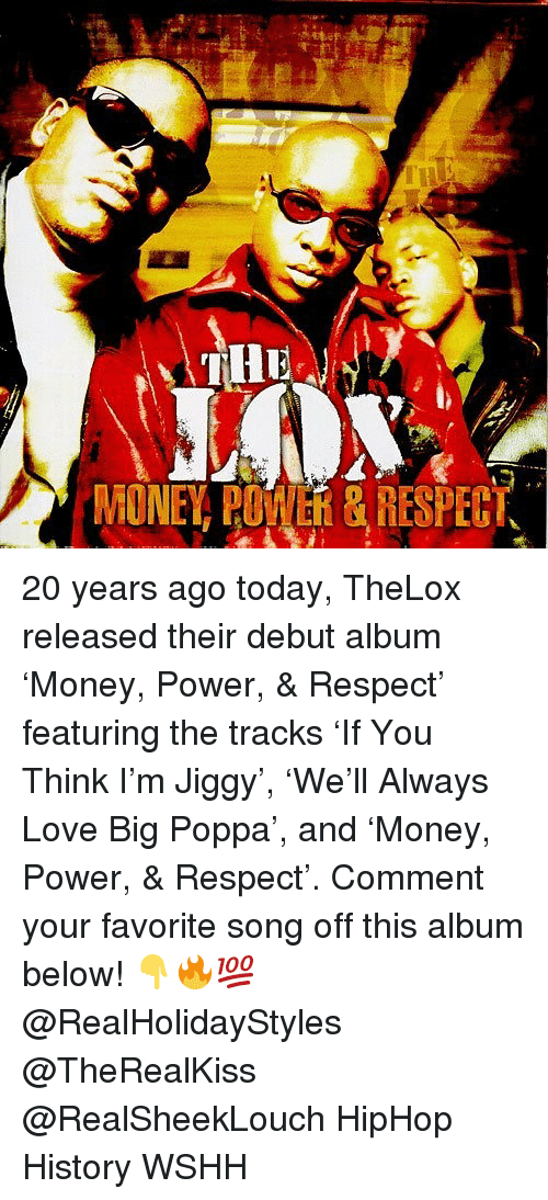 Love, Memes, and Money: MONEY POWVER& RESPECT 20 years ago today, TheLox released their debut album 'Money, Power, & Respect' featuring the tracks 'If You Think I'm Jiggy', 'We'll Always Love Big Poppa', and 'Money, Power, & Respect'. Comment your favorite song off this album below! 👇🔥💯 @RealHolidayStyles @TheRealKiss @RealSheekLouch HipHop History WSHH