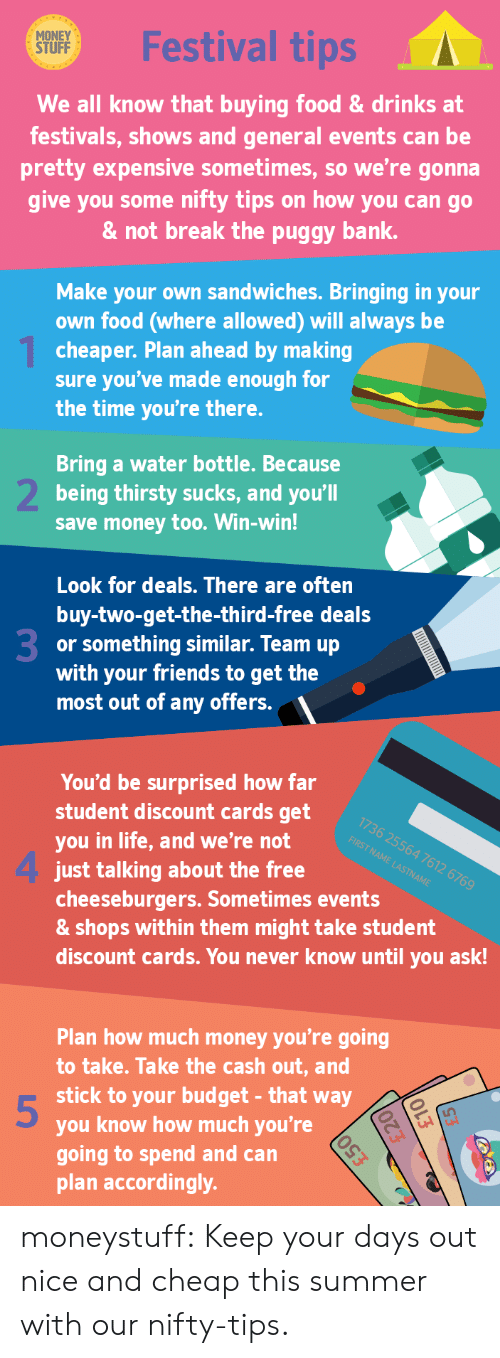 Food, Friends, and Life: MONEY  STUFF  Festival tips  We all know that buying food&drinks at  festivals, shows and general events can be  pretty expensive sometimes, so we're gonna  give you some nifty tips on how you can go  & not break the puggy bank.  Make your own sandwiches. Bringing in your  own food (where allowed) will always be  cheaper. Plan ahead by making  sure you've made enough for  the time you're there.  Bring a water bottle. Because  being thirsty sucks, and you'll  save money too. Win-win!  Look for deals. There are often  buy-two-get-the-third-free deals  or something similar. Team up  with your friends to get the  most out of any offers.  3  You'd be surprised how far  student discount cards get  you in life, and we're not e  1736 25564 7612 6769  FIRST NAME LASTNAME  4 just talkding about the free  cheeseburgers. Sometimes events  & shops within them might take student  discount cards. You never know until you ask!  Plan how much money you're going  to take. Take the cash out, and  stick to your budget- that way  you know how much you're  going to spend and can  plan accordingly.  5 moneystuff:  Keep your days out nice and cheap this summer with our nifty-tips.