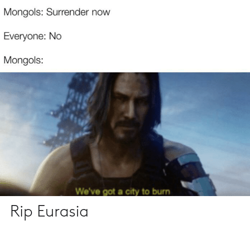 History, Got, and City: Mongols: Surrender now  Everyone: No  Mongols:  We've got a city to burn Rip Eurasia