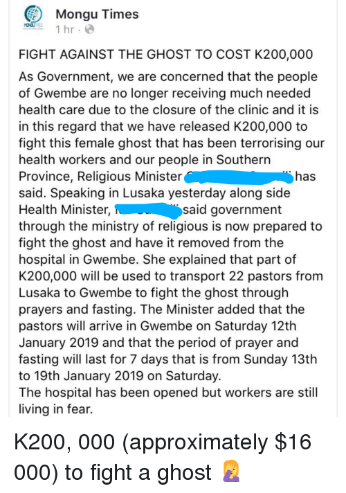 Facepalm, Period, and Ghost: Mongu Times  1 hr.  FIGHT AGAINST THE GHOST TO COST K200,000  As Government, we are concerned that the people  of Gwembe are no longer receiving much needed  health care due to the closure of the clinic and it is  in this regard that we have released K200,000 to  fight this female ghost that has been terrorising our  health workers and our people in Southern  Province, Religious Minister  said. Speaking in Lusaka yesterday along side  Health Minister,  through the ministry of religious is now prepared to  fight the ghost and have it removed from the  hospital in Gwembe. She explained that part of  K200,000 will be used to transport 22 pastors from  Lusaka to Gwembe to fight the ghost through  prayers and fasting. The Minister added that the  pastors will arrive in Gwembe on Saturday 12th  January 2019 and that the period of prayer and  fasting will last for 7 days that is from Sunday 13th  to 19th January 2019 on Saturday  The hospital has been opened but workers are stil  living in fear.  has  said government