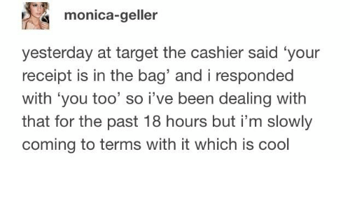 Monica-Geller Yesterday at Target the Cashier Said 'Your