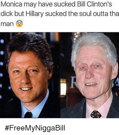Bill Clinton, Dank Memes, and Outta: Monica may have sucked Bill Clinton's  dick but Hillary sucked the soul outta tha  man #FreeMyNiggaBill