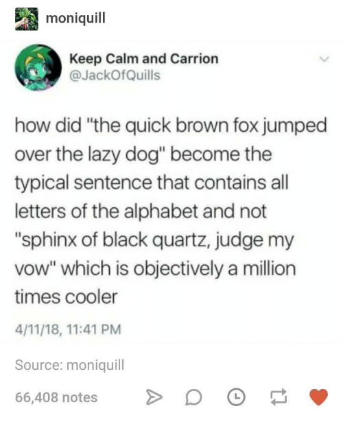 """Lazy, Alphabet, and Black: moniquil  Keep Calm and Carrion  JackOfQuills  how did """"the quick brown fox jumped  over the lazy dog"""" become the  typical sentence that contains all  letters of the alphabet and not  """"sphinx of black quartz, judge my  vow"""" which is objectively a million  times cooler  4/11/18, 11:41 PM  Source: moniquill  66,408 notesDO"""