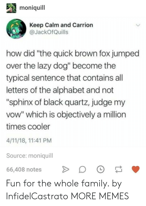 """Dank, Family, and Lazy: moniquil  Keep Calm and Carrion  JackOfQuills  how did """"the quick brown fox jumped  over the lazy dog"""" become the  typical sentence that contains all  letters of the alphabet and not  """"sphinx of black quartz, judge my  vow"""" which is objectively a million  times cooler  4/11/18, 11:41 PM  Source: moniquill  66,408 notesDO Fun for the whole family. by InfidelCastrato MORE MEMES"""