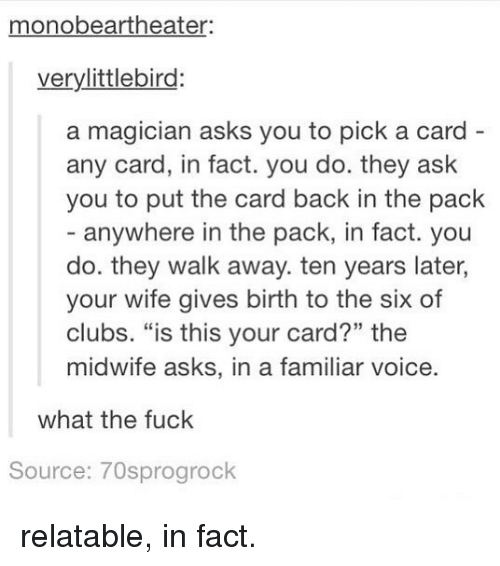 "Funny, Fuck, and Relatable: monobeartheater  verylittlebird:  a magician asks you to pick a card  any card, in fact. you do. they ask  you to put the card back in the pack  - anywhere in the pack, in fact. you  do. they walk away. ten years later,  your wife gives birth to the six of  clubs. ""is this your card?"" the  midwife asks, in a fan  what the fuck  Source: 70sprogrock relatable, in fact."