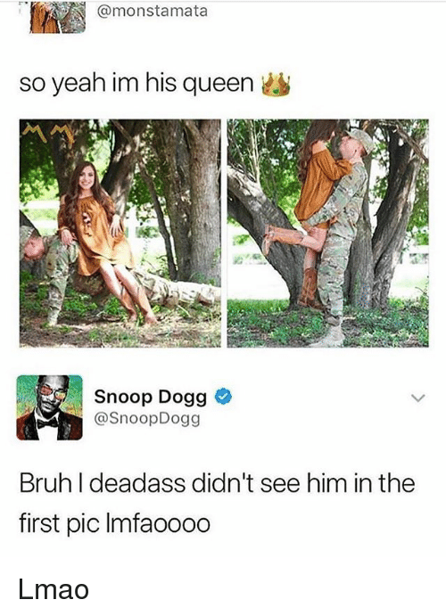 Bruh, Lmao, and Memes: @monstamata  so yeah im his queen it  Snoop Dogg  @SnoopDogg  Bruh I deadass didn't see him in the  first pic Imfaoooo Lmao