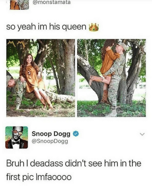 Bruh, Snoop, and Snoop Dogg: @monstamata  so yeah im his queen  Snoop Dogg &  @SnoopDogg  Bruh I deadass didn't see him in the  first pic Imfaoooo