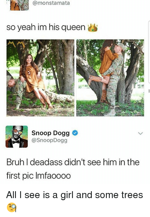 Bruh, Funny, and Snoop: @monstamata  so yeah im his queen  Snoop Dogg  @SnoopDogg  Bruh I deadass didn't see him in the  first pic Imfaooo0 All I see is a girl and some trees 🧐
