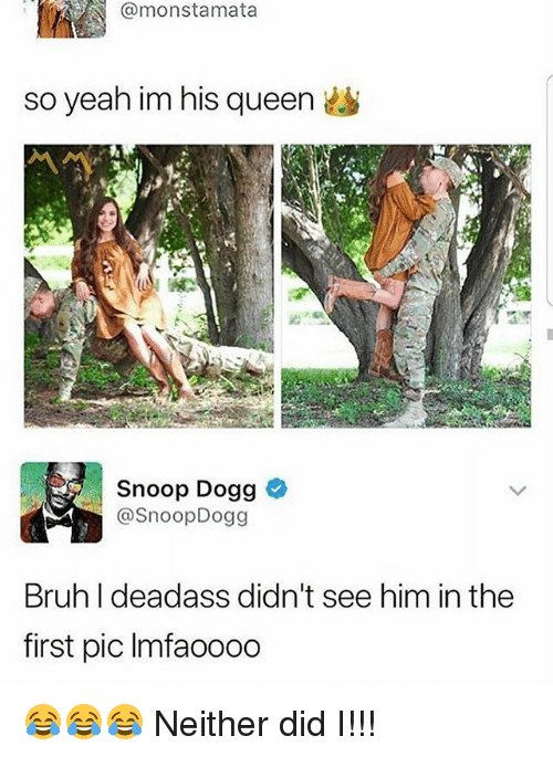 Bruh, Memes, and Snoop: @monstamata  so yeah im his queen  Snoop Dogg  @SnoopDogg  Bruh I deadass didn't see him in the  first pic Imfaoooo 😂😂😂 Neither did I!!!
