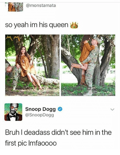 Memes, Snoop, and Snoop Dogg: @monstamata  so yeah im his queen  Snoop Dogg  @SnoopDogg  Bruhldeadass didn't see him in the  first pic Imfaoooo