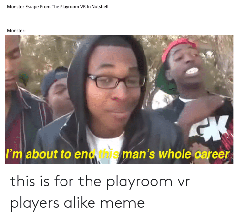 Meme, Monster, and Dank Memes: Monster Escape From The Playroom VR In Nutshell  Monster:  CK  I'm about to enavhis man's whole oareer this is for the playroom vr players alike meme