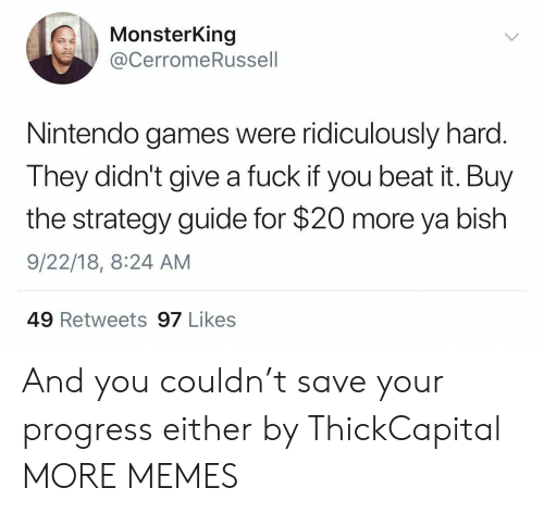 Dank, Memes, and Nintendo: MonsterKing  @CerromeRussell  Nintendo games were ridiculously harc  They didn't give a fuck if you beat it. Buy  the strategy guide for $20 more ya bish  9/22/18, 8:24 AM  49 Retweets 97 Likes And you couldn't save your progress either by ThickCapital MORE MEMES