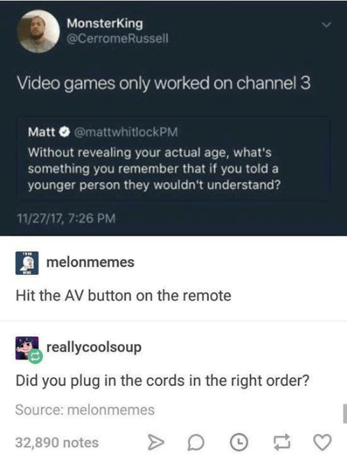 Funny, Tumblr, and Video Games: MonsterKing  @cerromeRussell  Video games only worked on channel 3  Matt @mattwhitlockPM  Without revealing your actual age, what's  something you remember that if you told a  younger person they wouldn't understand?  11/27/17, 7:26 PM  melonmemes  Hit the AV button on the remote  reallycoolsoup  Did you plug in the cords in the right order?  Source: melonmemes  32,890 notes D