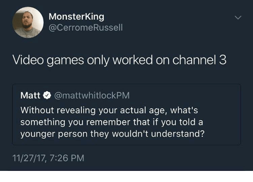Video Games, Games, and Video: MonsterKing  @CerromeRussell  Video games only worked on channel 3  Matt @mattwhitlockPM  Without revealing your actual age, what's  something you remember that if you told a  younger person they wouldn't understand?  11/27/17, 7:26 PM