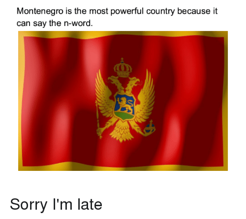 Sorry, Word, and Montenegro: Montenegro is the most powerful country because it  can say the n-word.  a D
