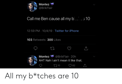 Iphone, Reddit, and Twitter: Montez  @BrikFlair  Call me Ben cause all my bi  3 10  12:59 PM 10/4/19 Twitter for iPhone  103 Retweets 300 Likes  @BrikFlair 20h  AHT Nah l ain't mean it like that.  Montez  Li 10  82 All my b*tches are 10