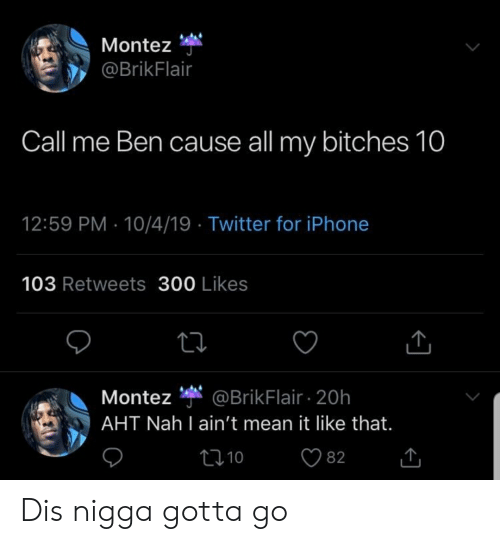 Blackpeopletwitter, Funny, and Iphone: Montez  @BrikFlair  Call me Ben cause all my bitches 10  12:59 PM 10/4/19 Twitter for iPhone  103 Retweets 300 Likes  @BrikFlair 20h  AHT Nah I ain't mean it like that.  Montez  t1 10  82 Dis nigga gotta go