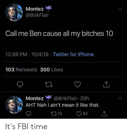 Fbi, Iphone, and Twitter: Montez  @BrikFlair  Call me Ben cause all my bitches 10  12:59 PM 10/4/19 Twitter for iPhone  103 Retweets 300 Likes  Montez @BrikFlair 20h  AHT Nah I ain't mean it like that.  t10  82 It's FBI time