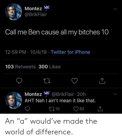 """Facepalm, Iphone, and Twitter: Montez  @BrikFlair  Call me Ben cause all my bitches 10  12:59 PM 10/4/19 Twitter for iPhone  103 Retweets 300 Likes  Montez @BrikFlair 20h  AHT Nah I ain't mean it like that.  10  82 An """"a"""" would've made the world of difference."""
