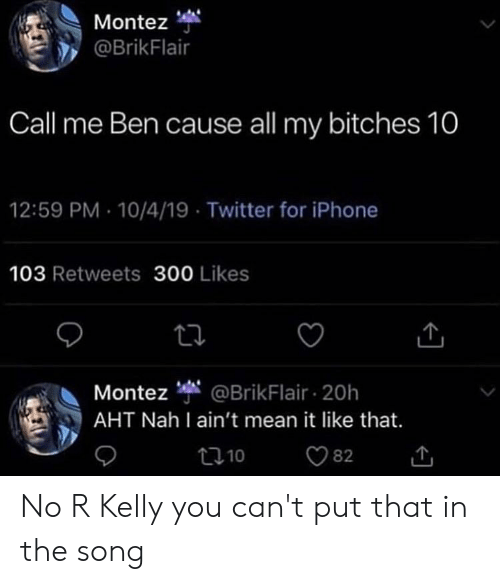 Blackpeopletwitter, Funny, and Iphone: Montez  @BrikFlair  Call me Ben cause all my bitches 10  12:59 PM 10/4/19 Twitter for iPhone  103 Retweets 300 Likes  @BrikFlair 20h  AHT Nah I ain't mean it like that.  Montez  t10  82 No R Kelly you can't put that in the song