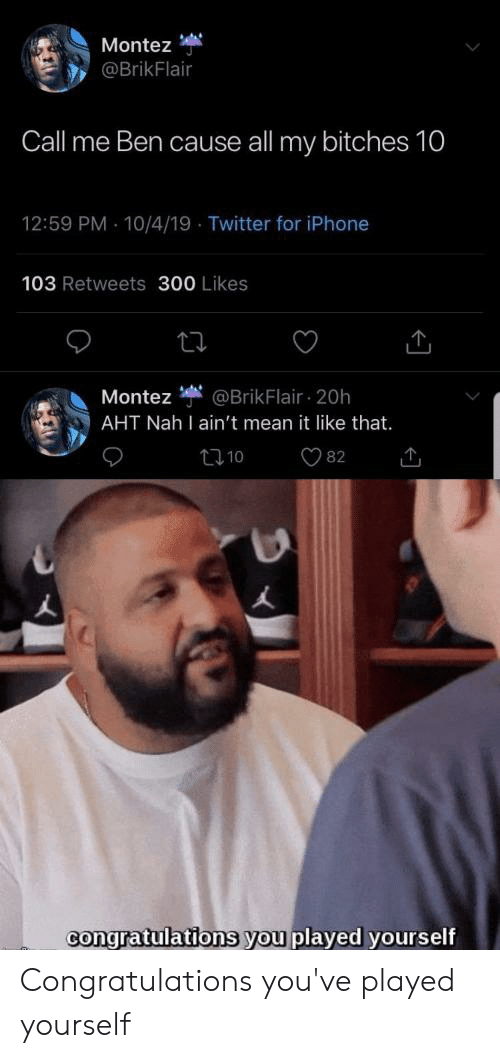 Congratulations You Played Yourself, Iphone, and Reddit: Montez  @BrikFlair  Call me Ben cause all my bitches 10  12:59 PM 10/4/19 Twitter for iPhone  103 Retweets 300 Likes  @BrikFlair 20h  Montez  AHT Nah I ain't mean it like that.  t10  82  congratulations you played yourself Congratulations you've played yourself