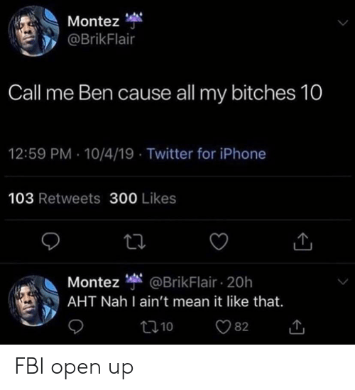 Fbi, Iphone, and Reddit: Montez  @BrikFlair  Call me Ben cause all my bitches 10  12:59 PM 10/4/19 Twitter for iPhone  103 Retweets 300 Likes  Montez @BrikFlair 20h  AHT Nah I ain't mean it like that.  82  10 FBI open up