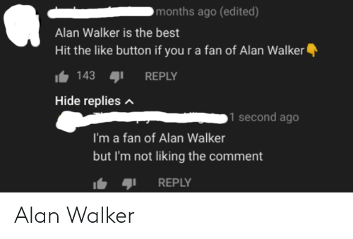 Best, Hide, and Walker: months ago (edited)  Alan Walker is the best  Hit the like button if you r a fan of Alan Walker  143  REPLY  Hide repliesA  1 second ago  I'm a fan of Alan Walker  but I'm not liking the comment  REPLY Alan Walker