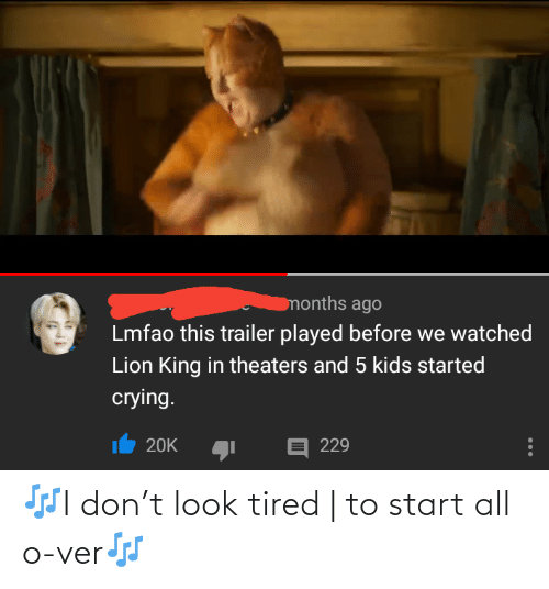 Crying, Kids, and Lion: months ago  Lmfao this trailer played before we watched  Lion King in theaters and 5 kids started  crying.  E 229  20K 🎶I don't look tired | to start all o-ver🎶