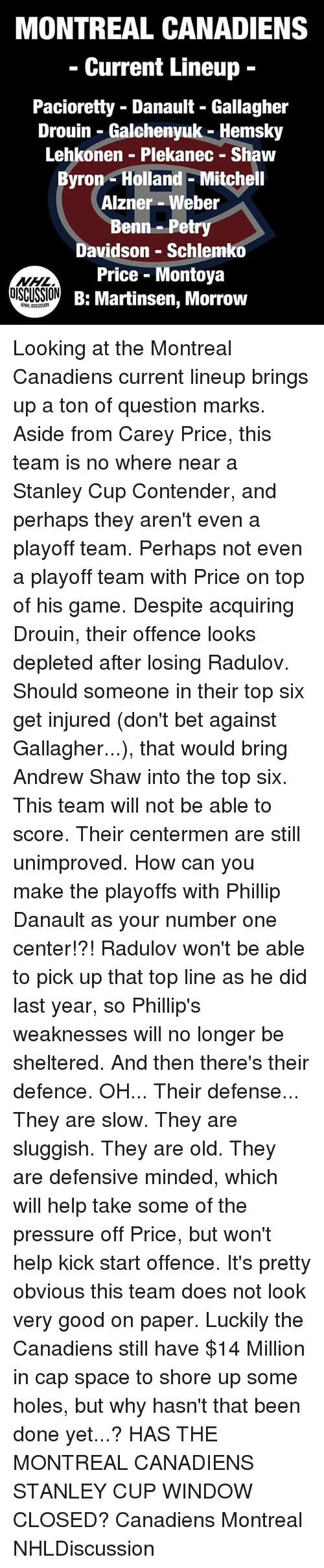 Memes, Pressure, and Holes: MONTREAL CANADIENS  Current Lineup  Pacioretty - Danault - Gallagher  Drouin - Galchenyuk - Hemsky  Lehkonen Plekanec - Shaw  Byron- Holland - Mitchell  Alzner - Weber  Benn-Petry  Davidson - Schlemko  Price - Montoya  B: Martinsen, Morrow  OISCUSSION  NHLDISCUSSION Looking at the Montreal Canadiens current lineup brings up a ton of question marks. Aside from Carey Price, this team is no where near a Stanley Cup Contender, and perhaps they aren't even a playoff team. Perhaps not even a playoff team with Price on top of his game. Despite acquiring Drouin, their offence looks depleted after losing Radulov. Should someone in their top six get injured (don't bet against Gallagher...), that would bring Andrew Shaw into the top six. This team will not be able to score. Their centermen are still unimproved. How can you make the playoffs with Phillip Danault as your number one center!?! Radulov won't be able to pick up that top line as he did last year, so Phillip's weaknesses will no longer be sheltered. And then there's their defence. OH... Their defense... They are slow. They are sluggish. They are old. They are defensive minded, which will help take some of the pressure off Price, but won't help kick start offence. It's pretty obvious this team does not look very good on paper. Luckily the Canadiens still have $14 Million in cap space to shore up some holes, but why hasn't that been done yet...? HAS THE MONTREAL CANADIENS STANLEY CUP WINDOW CLOSED? Canadiens Montreal NHLDiscussion