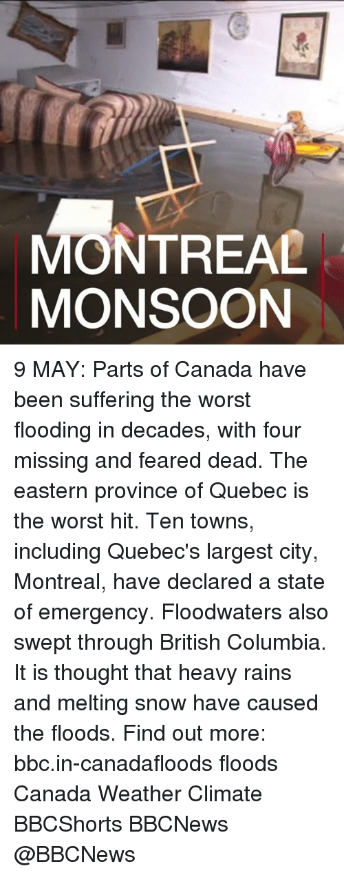Memes, The Worst, and Canada: MONTREAL  MONSOON 9 MAY: Parts of Canada have been suffering the worst flooding in decades, with four missing and feared dead. The eastern province of Quebec is the worst hit. Ten towns, including Quebec's largest city, Montreal, have declared a state of emergency. Floodwaters also swept through British Columbia. It is thought that heavy rains and melting snow have caused the floods. Find out more: bbc.in-canadafloods floods Canada Weather Climate BBCShorts BBCNews @BBCNews