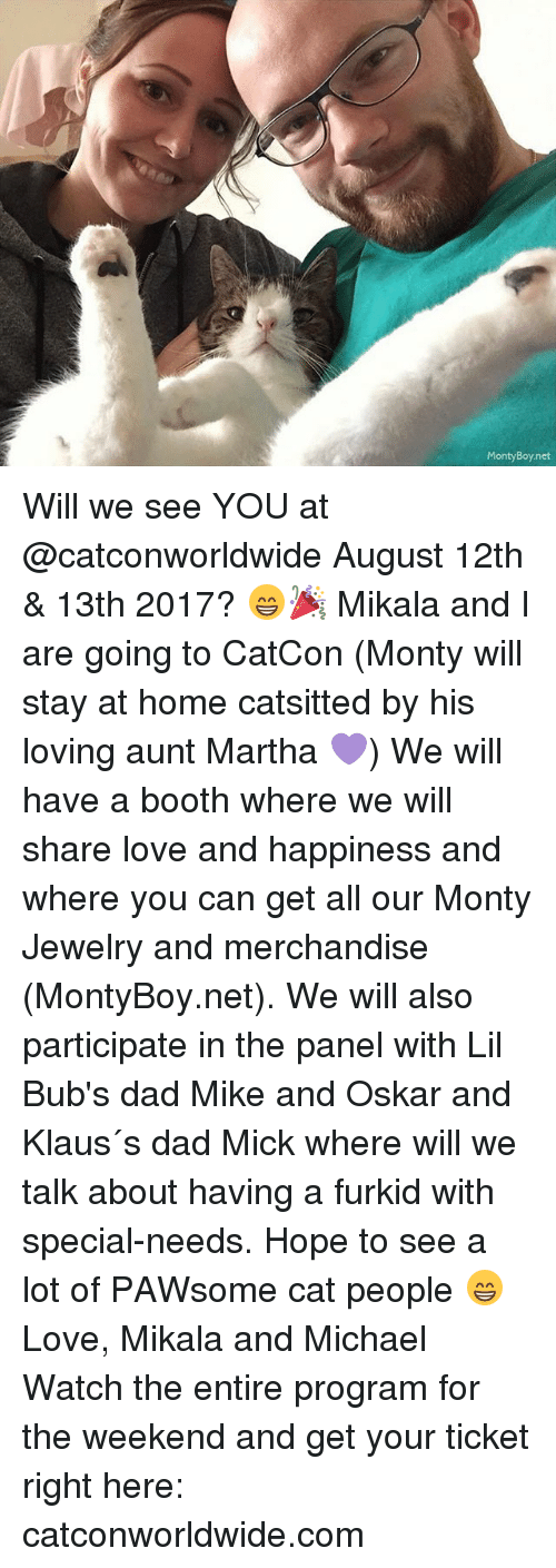 Dad, Love, and Memes: Monty Boy net Will we see YOU at @catconworldwide August 12th & 13th 2017? 😁🎉 Mikala and I are going to CatCon (Monty will stay at home catsitted by his loving aunt Martha 💜) We will have a booth where we will share love and happiness and where you can get all our Monty Jewelry and merchandise (MontyBoy.net). We will also participate in the panel with Lil Bub's dad Mike and Oskar and Klaus´s dad Mick where will we talk about having a furkid with special-needs. Hope to see a lot of PAWsome cat people 😁 Love, Mikala and Michael Watch the entire program for the weekend and get your ticket right here: catconworldwide.com