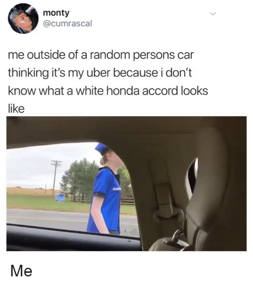 Honda, Memes, and Uber: monty  @cumrascal  me outside of a random persons car  thinking it's my uber because i don't  know what a white honda accord looks  like Me