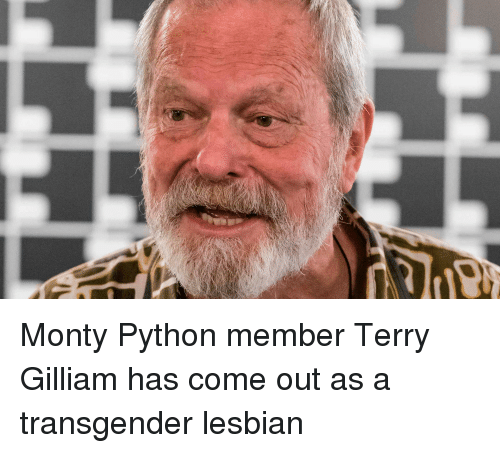 Transgender, Lesbian, and Python: Monty Python member Terry Gilliam has come out as a transgender lesbian