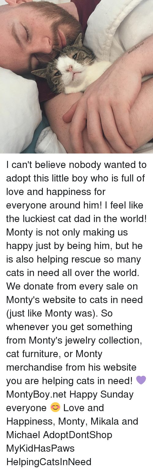 Cats, Dad, and Love: MontyBoy.n I can't believe nobody wanted to adopt this little boy who is full of love and happiness for everyone around him! I feel like the luckiest cat dad in the world! Monty is not only making us happy just by being him, but he is also helping rescue so many cats in need all over the world. We donate from every sale on Monty's website to cats in need (just like Monty was). So whenever you get something from Monty's jewelry collection, cat furniture, or Monty merchandise from his website you are helping cats in need! 💜 MontyBoy.net Happy Sunday everyone 😊 Love and Happiness, Monty, Mikala and Michael AdoptDontShop MyKidHasPaws HelpingCatsInNeed