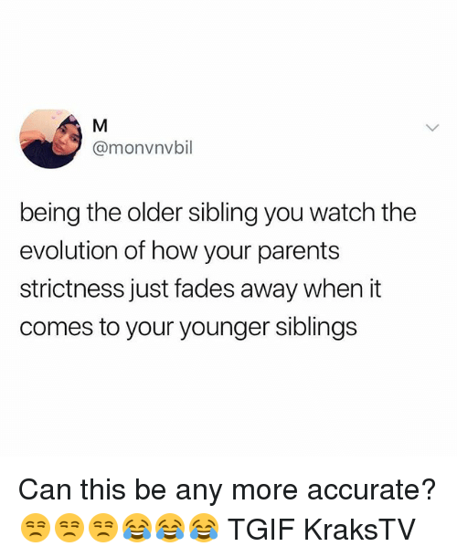 Memes, Parents, and Tgif: @monvnvbil  being the older sibling you watch the  evolution of how your parents  strictness just fades away when it  comes to your younger siblings Can this be any more accurate? 😒😒😒😂😂😂 TGIF KraksTV