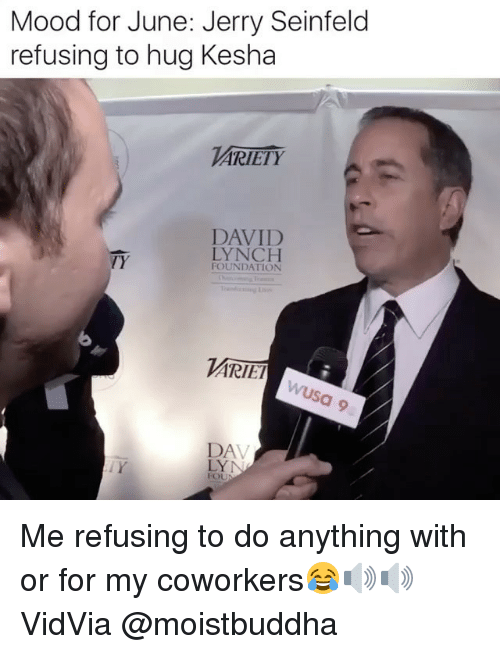 Funny, Jerry Seinfeld, and Mood: Mood for June: Jerry Seinfeld  refusing to hug Kesha  ARIETY  DAVID  LYNCH  TY  FOUNDATION  ARIET  DA  FOU Me refusing to do anything with or for my coworkers😂🔊🔊 VidVia @moistbuddha