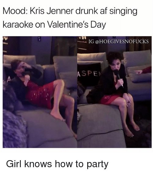 Af, Drunk, and Kris Jenner: Mood: Kris Jenner drunk af singing  karaoke on Valentine's Day  IG @HOEGIVESNOFUCKS  ASPE Girl knows how to party