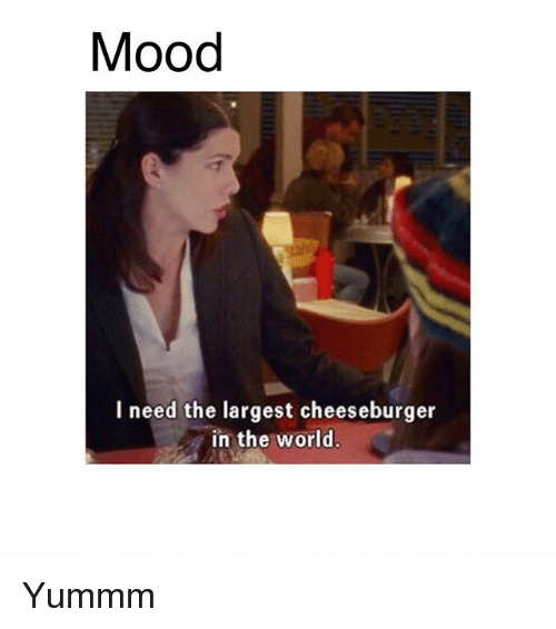 Memes, Mood, and World: Mood  l need the largest cheeseburger  in the world Yummm