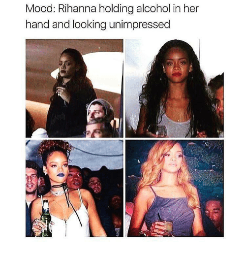 Mood, Rihanna, and Alcohol: Mood: Rihanna holding alcohol in her  hand and looking unimpressed  1