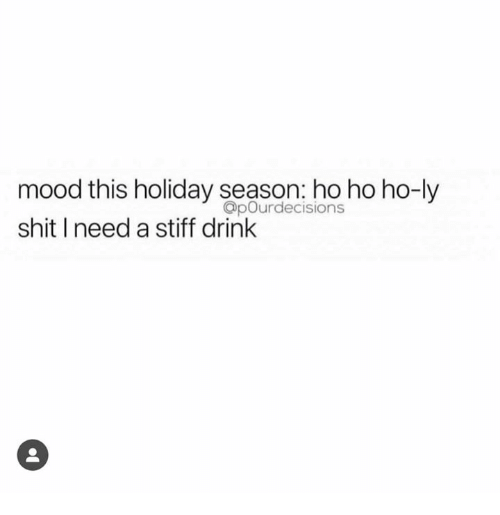 Mood, Shit, and Holiday: mood this holiday season: ho ho ho-ly  shit I need a stiff drink  OpOurdecisions