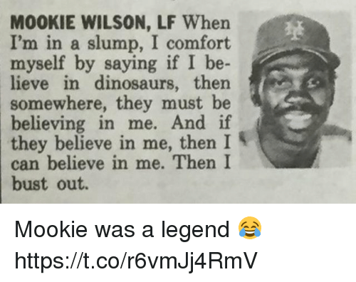 Memes, Dinosaurs, and 🤖: MOOKIE WILSON, LF When  I'm in a slump, I comfort  myself by saying if I be-  eve in dinosaurs, then  somewhere, they must be  believing in me. And if  菉  they believe in me, then  can believe in me. Then I  bust  out. Mookie was a legend 😂 https://t.co/r6vmJj4RmV