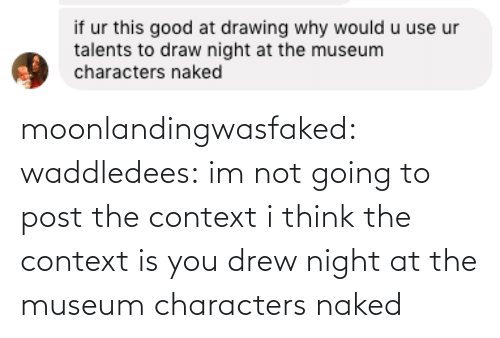 Target, Tumblr, and Blog: moonlandingwasfaked:  waddledees: im not going to post the context  i think the context is you drew night at the museum characters naked