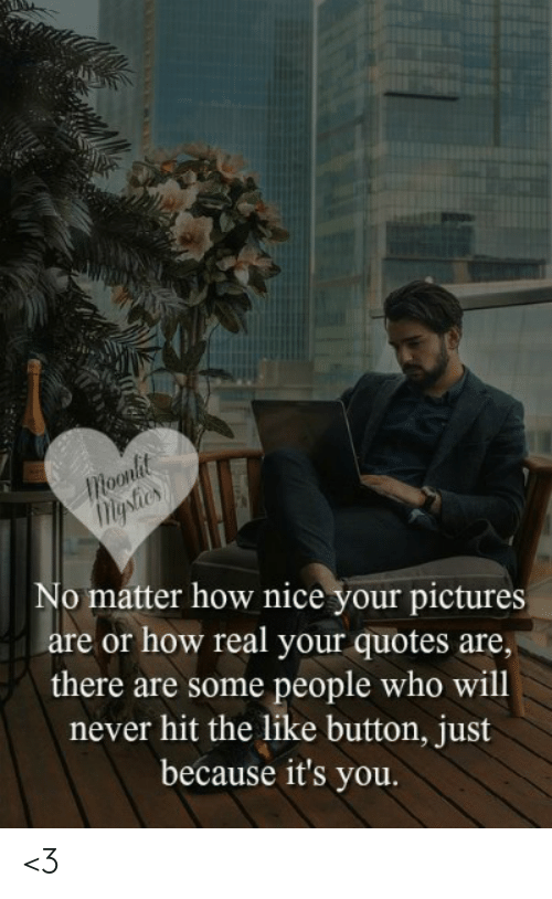 Memes, Pictures, and Quotes: Moonlit  Migshies  No matter how nice your pictures  are or how real your quotes are,  there are some people who will  never hit the like button, just  because it's you. <3