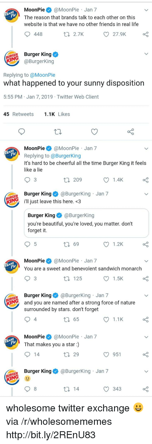 Beautiful, Burger King, and Friends: MoonPie@MoonPie Jan 7  The reason that brands talk to each other on this  website is that we have no other friends in real life  448  t 2.7K  27.9K  URGER Burger King  @BurgerKing  Replying to @MoonPie  what happened to your sunny disposition  5:55 PM Jan 7, 2019 Twitter Web Client  45 Retweets.1K Likes  MoonPie@MoonPie Jan 7  Replying to @BurgerKing  It's hard to be cheerful all the time Burger King it feels  like a lie  3  209  1.4K  GER Burger King@Burgerking Jan 7  KIN just leave this here. <3  Burger KingBurgerKing  you're beautiful, you're loved, you matter. don't  forget it.  ロ69  1.2K  MoonPie@MoonPie Jan 7  You are a sweet and benevolent sandwich monarch  3  t 125  1.5K  GER Burger King@BurgerKing Jan 7  KING  and you are named after a strong force of nature  surrounded by stars. don't forget  4  65  1.1K  MoonPie@MoonPie Jan 7  That makes you a star)  29  O 951  o Burger King & @BurgerKing Jan 7  343 wholesome twitter exchange 😀 via /r/wholesomememes http://bit.ly/2REnU83