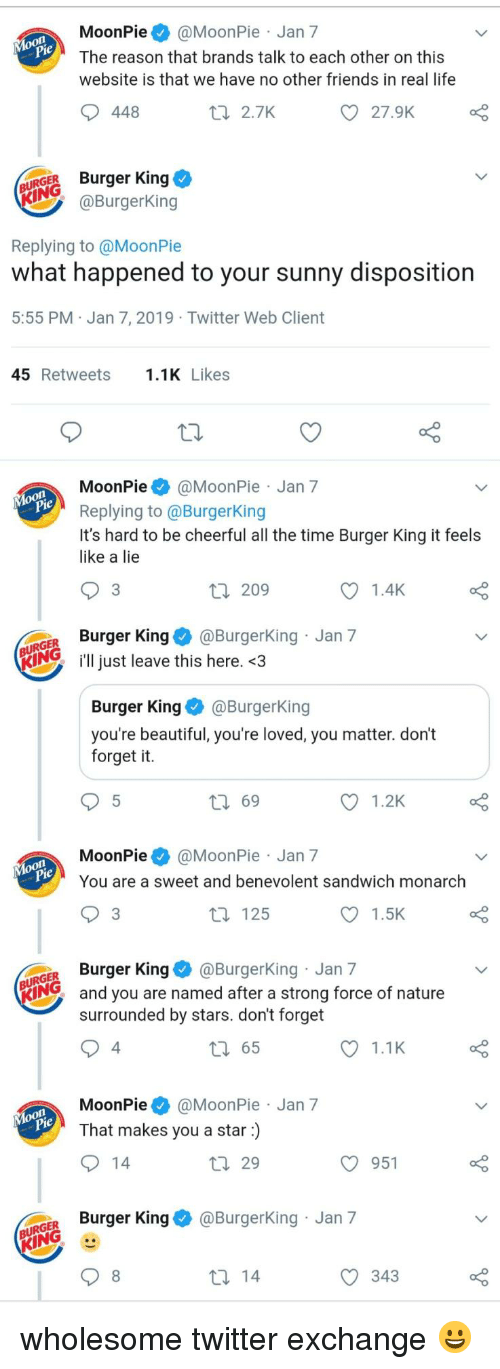 Beautiful, Burger King, and Friends: MoonPie@MoonPie Jan 7  The reason that brands talk to each other on this  website is that we have no other friends in real life  448  t 2.7K  27.9K  URGER Burger King  @BurgerKing  Replying to @MoonPie  what happened to your sunny disposition  5:55 PM Jan 7, 2019 Twitter Web Client  45 Retweets.1K Likes  MoonPie@MoonPie Jan 7  Replying to @BurgerKing  It's hard to be cheerful all the time Burger King it feels  like a lie  3  209  1.4K  GER Burger King@Burgerking Jan 7  KIN just leave this here. <3  Burger KingBurgerKing  you're beautiful, you're loved, you matter. don't  forget it.  ロ69  1.2K  MoonPie@MoonPie Jan 7  You are a sweet and benevolent sandwich monarch  3  t 125  1.5K  GER Burger King@BurgerKing Jan 7  KING  and you are named after a strong force of nature  surrounded by stars. don't forget  4  65  1.1K  MoonPie@MoonPie Jan 7  That makes you a star)  29  O 951  o Burger King & @BurgerKing Jan 7  343 wholesome twitter exchange 😀