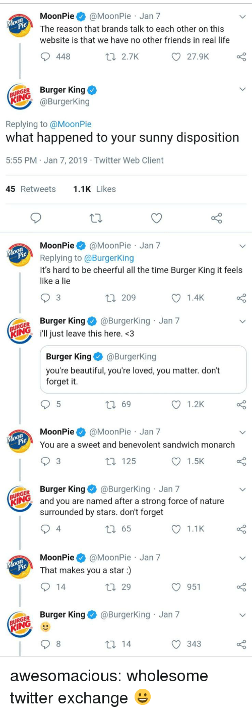 Beautiful, Burger King, and Friends: MoonPie@MoonPie Jan 7  The reason that brands talk to each other on this  website is that we have no other friends in real life  448  t 2.7K  27.9K  URGER Burger King  @BurgerKing  Replying to @MoonPie  what happened to your sunny disposition  5:55 PM Jan 7, 2019 Twitter Web Client  45 Retweets.1K Likes  MoonPie@MoonPie Jan 7  Replying to @BurgerKing  It's hard to be cheerful all the time Burger King it feels  like a lie  3  209  1.4K  GER Burger King@Burgerking Jan 7  KIN just leave this here. <3  Burger KingBurgerKing  you're beautiful, you're loved, you matter. don't  forget it.  ロ69  1.2K  MoonPie@MoonPie Jan 7  You are a sweet and benevolent sandwich monarch  3  t 125  1.5K  GER Burger King@BurgerKing Jan 7  KING  and you are named after a strong force of nature  surrounded by stars. don't forget  4  65  1.1K  MoonPie@MoonPie Jan 7  That makes you a star)  29  O 951  o Burger King & @BurgerKing Jan 7  343 awesomacious:  wholesome twitter exchange 😀