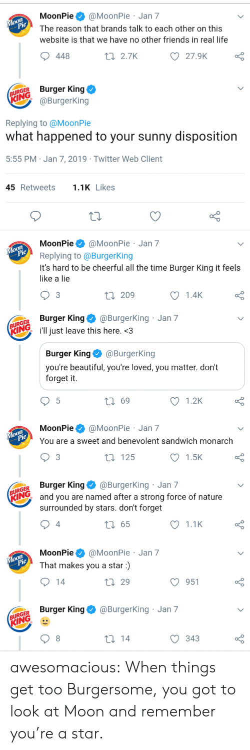Beautiful, Burger King, and Friends: MoonPie@MoonPie Jan 7  The reason that brands talk to each other on this  website is that we have no other friends in real life  oO  27.9K  448  t 2.7K  URGER Burger King  @BurgerKing  Replying to @MoonPie  what happened to your sunny disposition  5:55 PM Jan 7, 2019 Twitter Web Client  45Retweets1 Likes  MoonPie@MoonPie Jan 7  Replying to @BurgerKing  It's hard to be cheerful all the time Burger King it feels  like a lie  o O  1.4K  3  ti 209  GER Burger King@Burgerking  Ring i'll just leave this here.<3  Jan 7  Burger King @BurgerKing  you're beautiful, you're loved, you matter. don't  forget it.  t 69  1.2K  MoonPie@MoonPie Jan 7  You are a sweet and benevolent sandwich monarch  1.5K  t 125  GER Burger King@BurgerKing Jan 7  Iand you are named after a strong force of nature  surrounded by stars. don't forget  1.1K  t 65  4  MoonPie@MoonPie Jan 7  That makes you a star)  O 951  th 29  Burger King@BurgerKing Jan 7  GER  KING  С 343 awesomacious:  When things get too Burgersome, you got to look at Moon and remember you're a star.