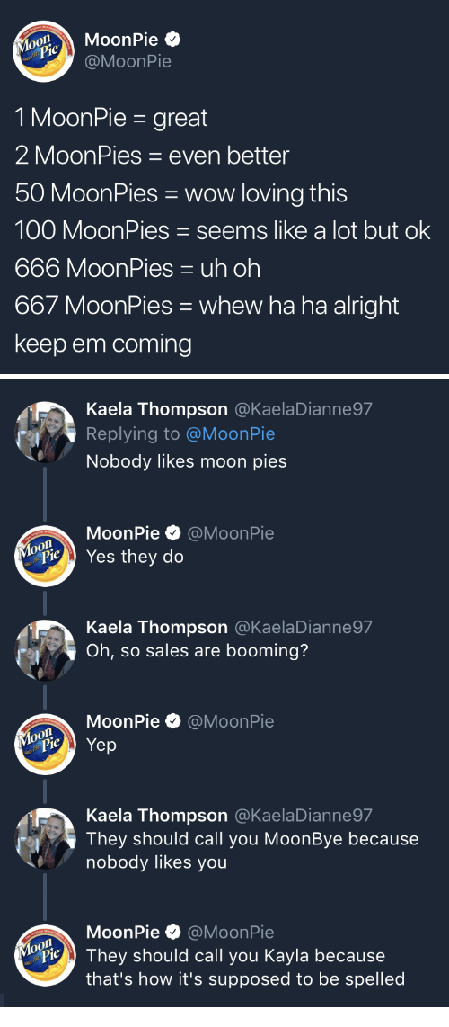 Anaconda, DeMarcus Cousins, and Wow: MoonPie  @MoonPie  MouPie  1 MoonPie - great  2 MoonPies even better  50 MoonPies wow loving this  100 MoonPies seems like a lot but ok  666 MoonPies uh oh  667 MoonPies whew ha ha alright  keep em coming   Kaela Thompson @KaelaDianne97  Replying to @MoonPie  Nobody likes moon pies  MoonPie·@MoonPie  Yes they do  Kaela Thompson @KaelaDianne97  Oh, so sales are booming?  MoonPie @MoonPie  Kaela Thompson @KaelaDianne97  They should call you MoonBye because  nobody likes you  MoonPie @MoonPie  o0  PieThey should call you Kayla because  that's how it's supposed to be spelled