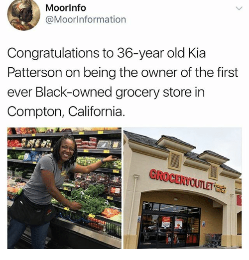 Memes, Black, and California: Moorlnfo  @Moorinformation  Congratulations to 36-year old Kia  Patterson on being the owner of the first  ever Black-owned grocery store in  Compton, California.