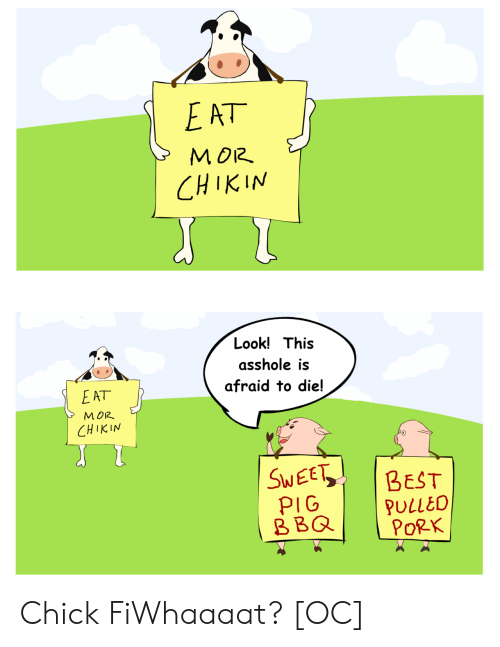 Best, Asshole, and Pig: MOR.  CHIKIN  Look! This  asshole is  afraid to die!  E AT  MOR  M 012  CHIKIN  SWEE BEST  PIG  BBQPULLEO  PoRK Chick FiWhaaaat? [OC]